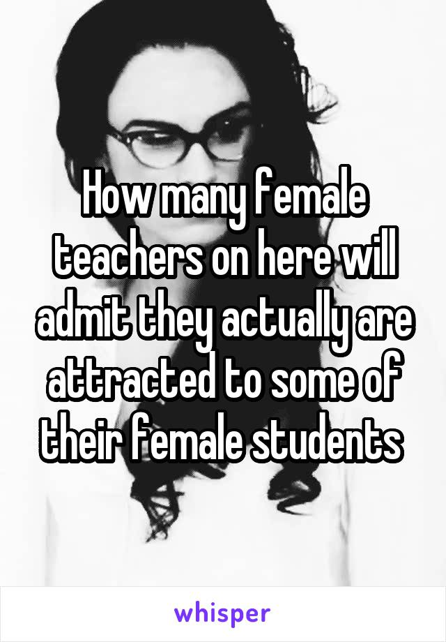 How many female teachers on here will admit they actually are attracted to some of their female students