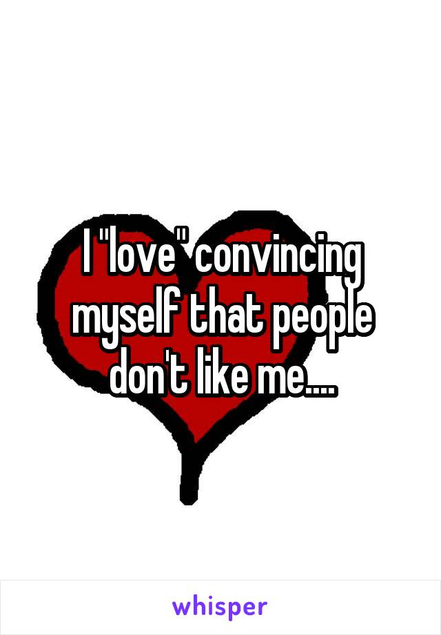 """I """"love"""" convincing myself that people don't like me...."""
