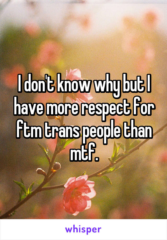I don't know why but I have more respect for ftm trans people than mtf.