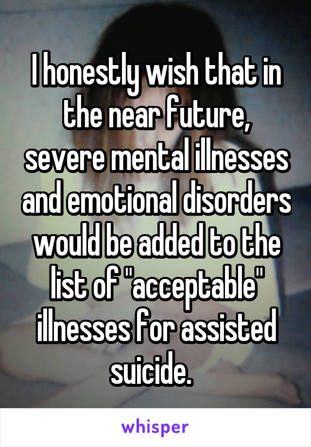 """I honestly wish that in the near future, severe mental illnesses and emotional disorders would be added to the list of """"acceptable"""" illnesses for assisted suicide."""