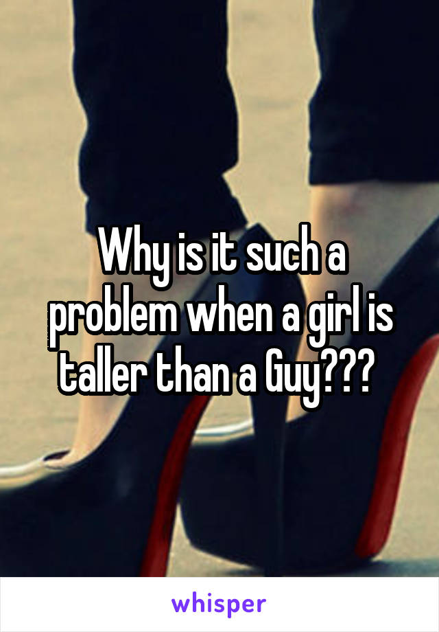 Why is it such a problem when a girl is taller than a Guy???