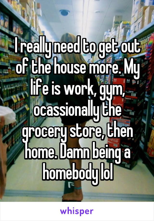 I really need to get out of the house more. My life is work, gym, ocassionally the grocery store, then home. Damn being a homebody lol