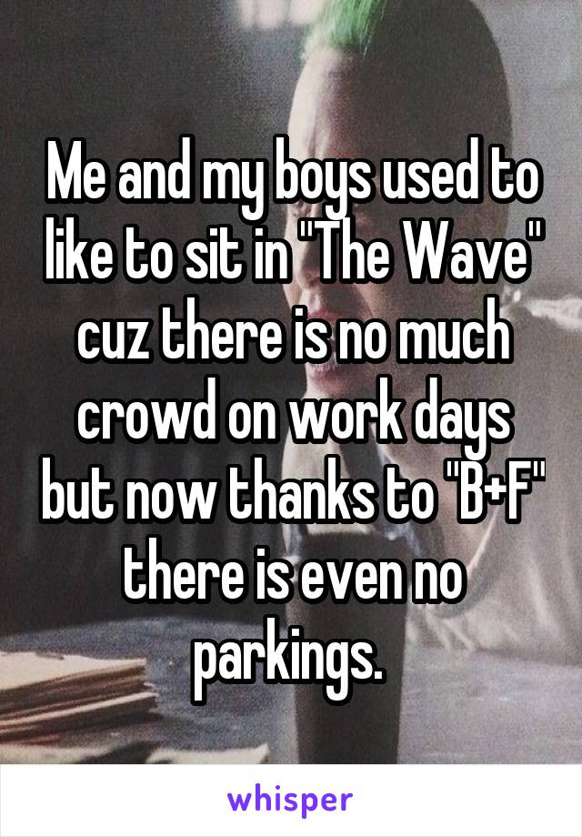 "Me and my boys used to like to sit in ""The Wave"" cuz there is no much crowd on work days but now thanks to ""B+F"" there is even no parkings."