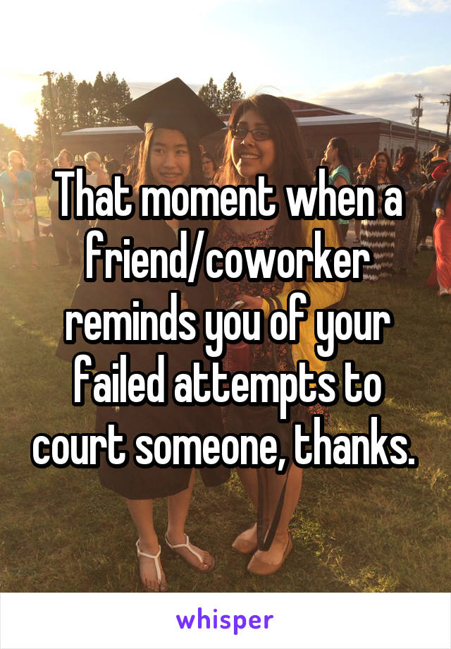 That moment when a friend/coworker reminds you of your failed attempts to court someone, thanks.