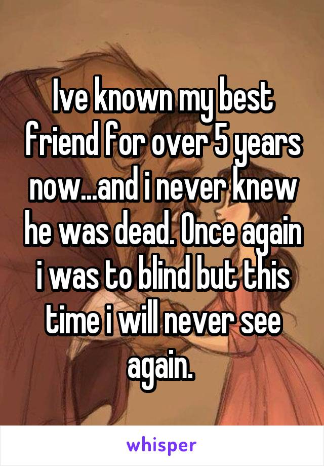 Ive known my best friend for over 5 years now...and i never knew he was dead. Once again i was to blind but this time i will never see again.