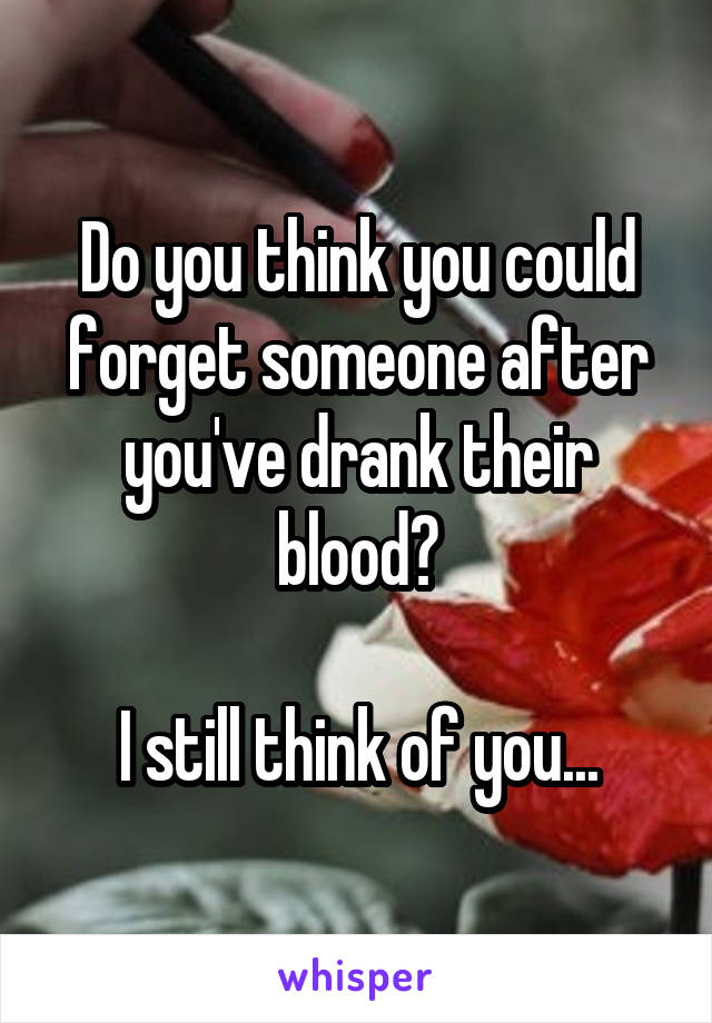 Do you think you could forget someone after you've drank their blood?  I still think of you...