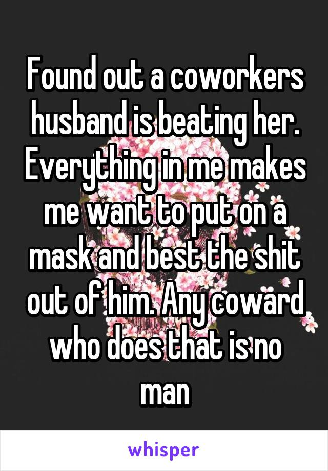 Found out a coworkers husband is beating her. Everything in me makes me want to put on a mask and best the shit out of him. Any coward who does that is no man