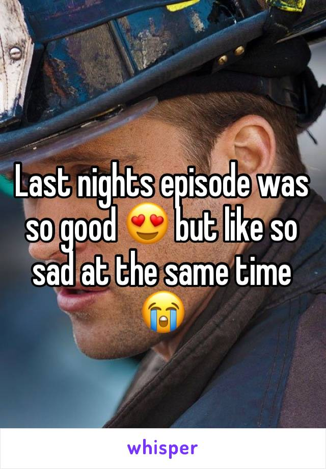 Last nights episode was so good 😍 but like so sad at the same time 😭