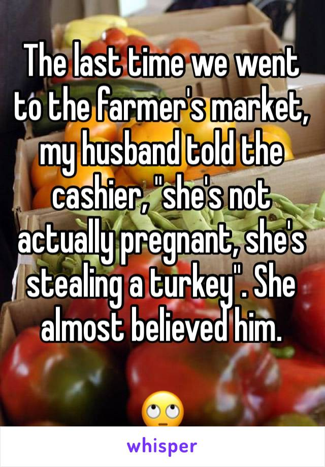 """The last time we went to the farmer's market, my husband told the cashier, """"she's not actually pregnant, she's stealing a turkey"""". She almost believed him.  🙄"""