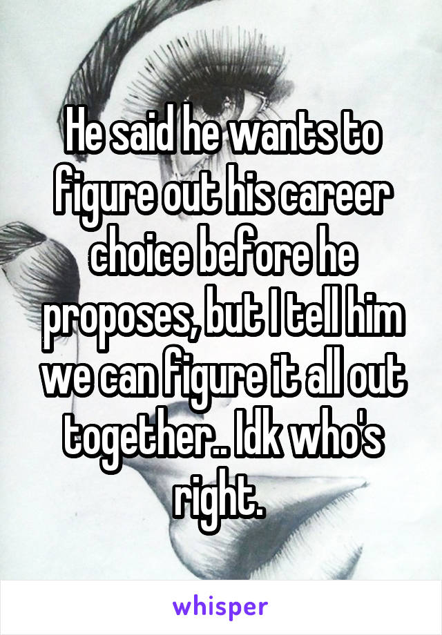 He said he wants to figure out his career choice before he proposes, but I tell him we can figure it all out together.. Idk who's right.