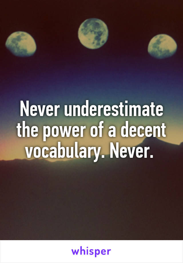 Never underestimate the power of a decent vocabulary. Never.