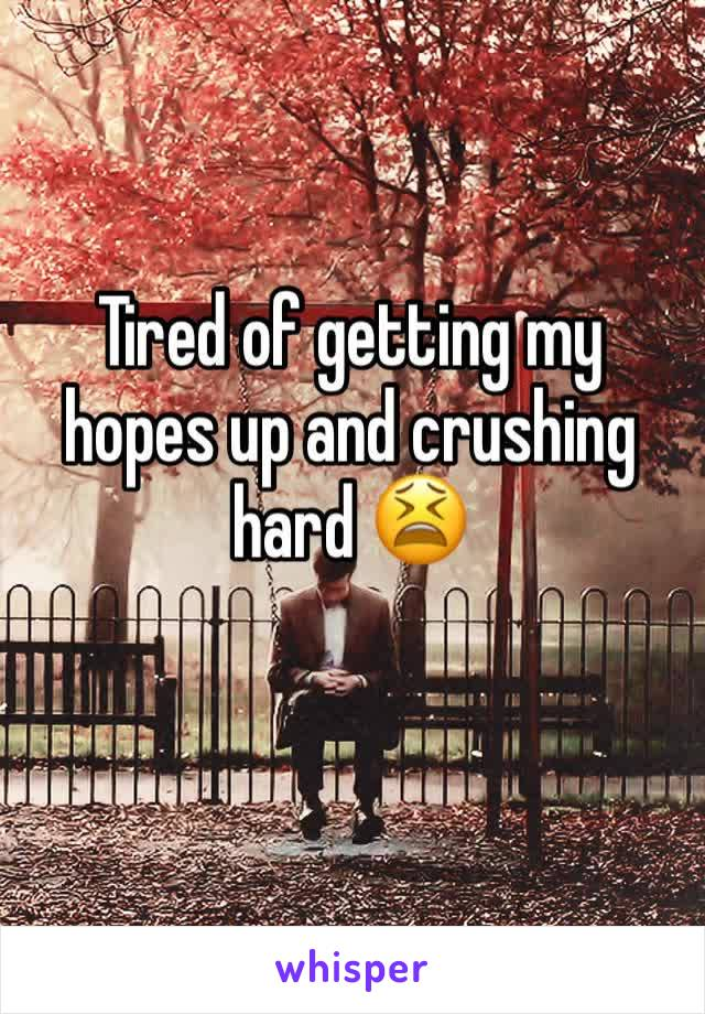 Tired of getting my hopes up and crushing hard 😫