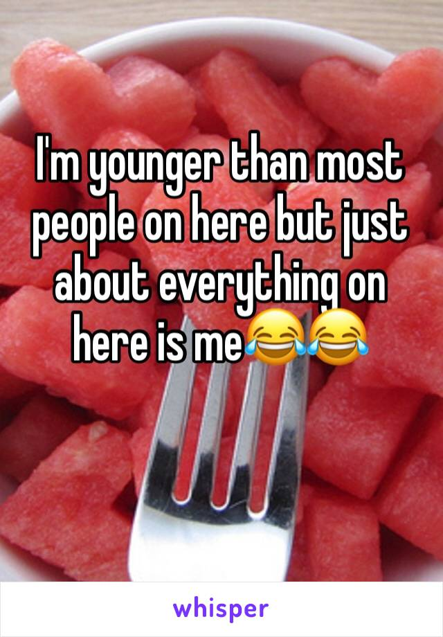 I'm younger than most people on here but just about everything on here is me😂😂