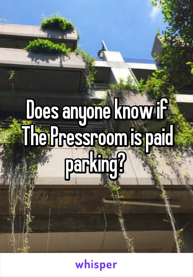 Does anyone know if The Pressroom is paid parking?
