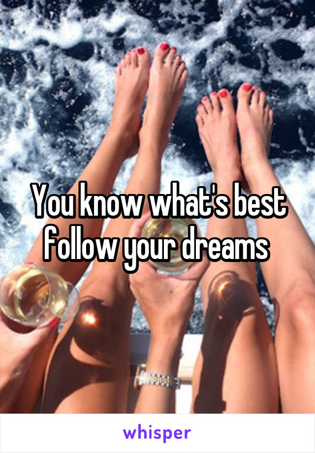 You know what's best follow your dreams