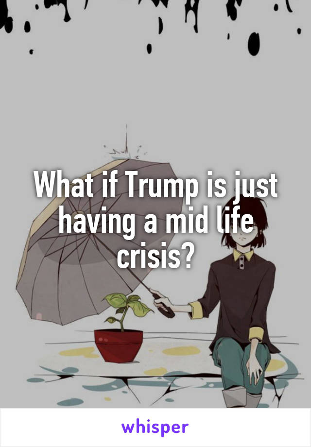 What if Trump is just having a mid life crisis?