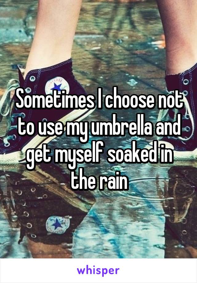 Sometimes I choose not to use my umbrella and get myself soaked in the rain