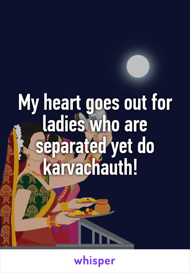 My heart goes out for ladies who are separated yet do karvachauth!