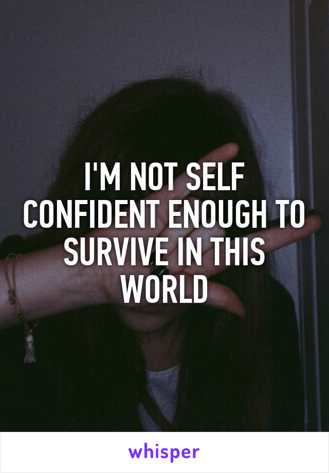 I'M NOT SELF CONFIDENT ENOUGH TO SURVIVE IN THIS WORLD