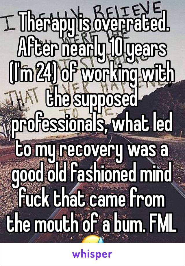 Therapy is overrated. After nearly 10 years (I'm 24) of working with the supposed professionals, what led to my recovery was a good old fashioned mind fuck that came from the mouth of a bum. FML 😅