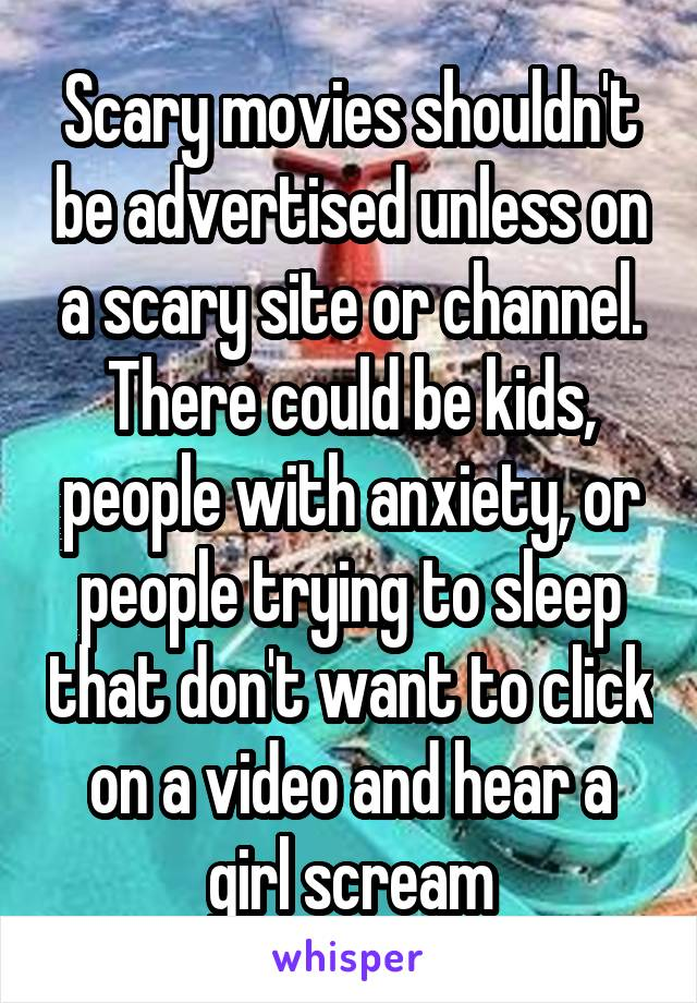 Scary movies shouldn't be advertised unless on a scary site or channel. There could be kids, people with anxiety, or people trying to sleep that don't want to click on a video and hear a girl scream