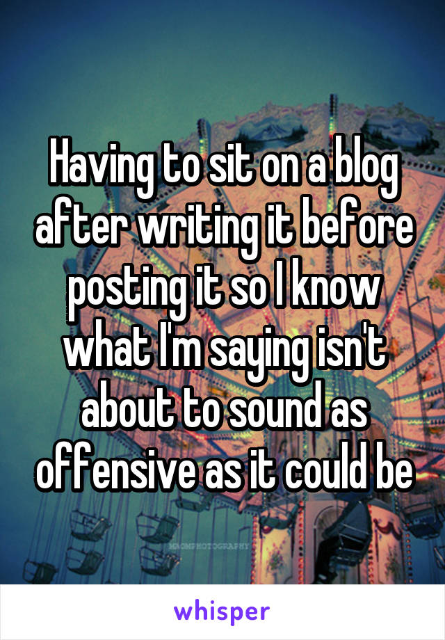 Having to sit on a blog after writing it before posting it so I know what I'm saying isn't about to sound as offensive as it could be