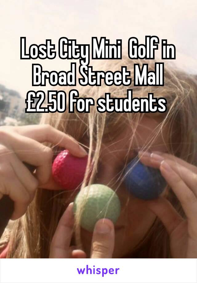 Lost City Mini  Golf in Broad Street Mall £2.50 for students