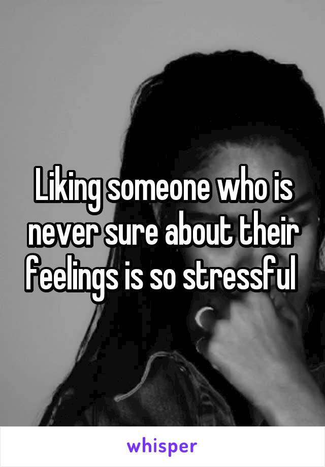 Liking someone who is never sure about their feelings is so stressful