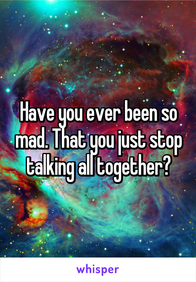 Have you ever been so mad. That you just stop talking all together?