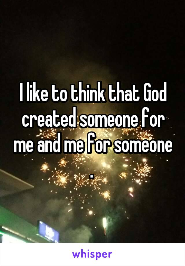 I like to think that God created someone for me and me for someone .