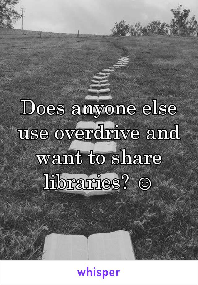 Does anyone else use overdrive and want to share libraries? ☺