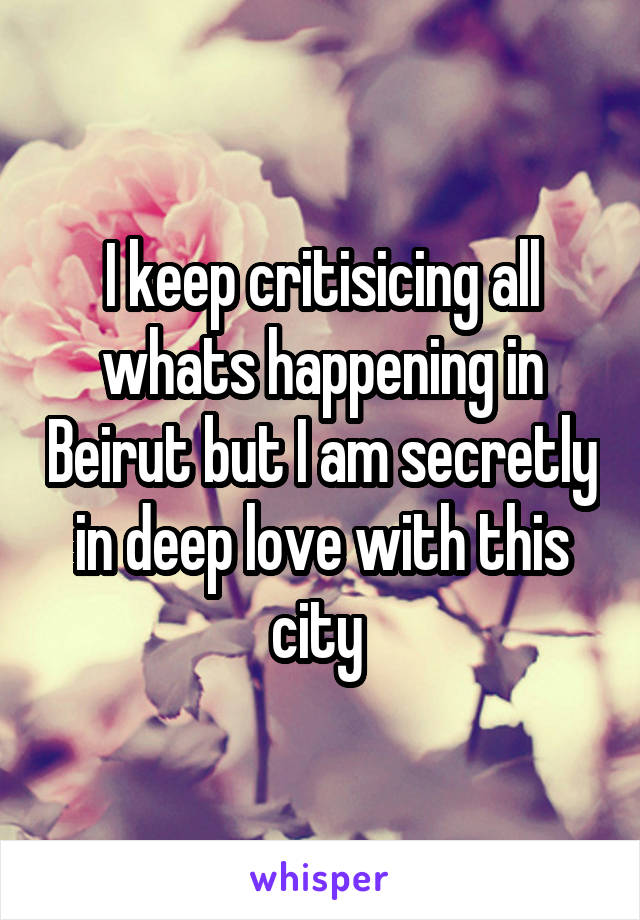 I keep critisicing all whats happening in Beirut but I am secretly in deep love with this city