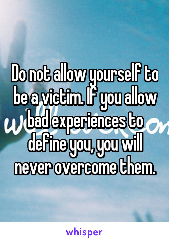 Do not allow yourself to be a victim. If you allow bad experiences to define you, you will never overcome them.