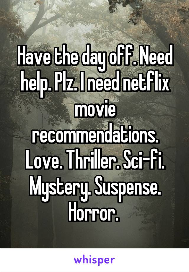 Have the day off. Need help. Plz. I need netflix movie recommendations. Love. Thriller. Sci-fi. Mystery. Suspense. Horror.