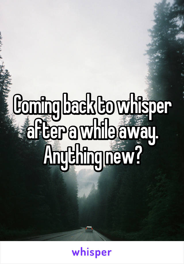 Coming back to whisper after a while away. Anything new?