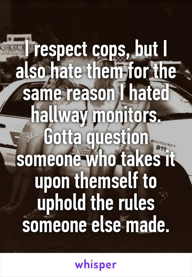 I respect cops, but I also hate them for the same reason I hated hallway monitors. Gotta question someone who takes it upon themself to uphold the rules someone else made.