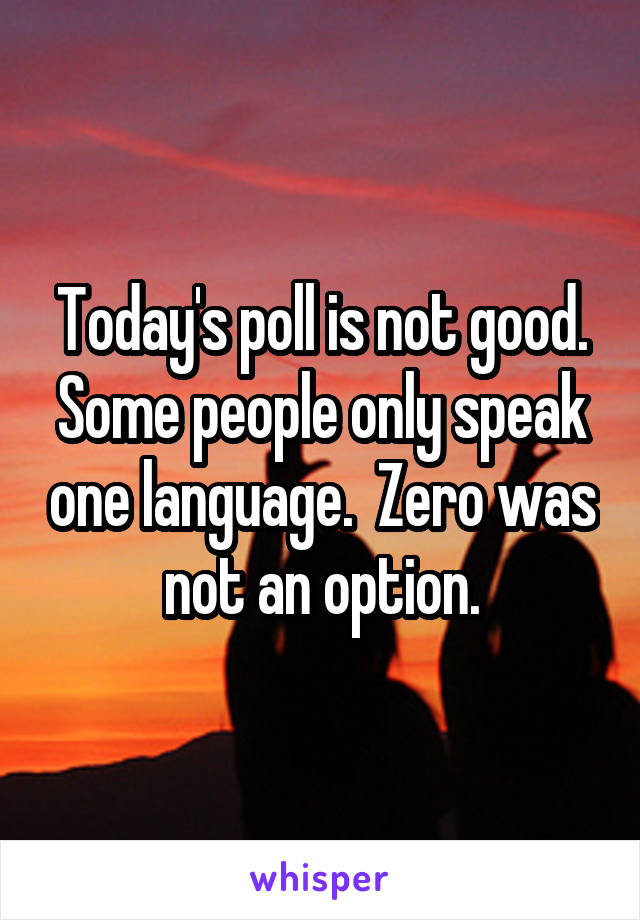 Today's poll is not good. Some people only speak one language.  Zero was not an option.