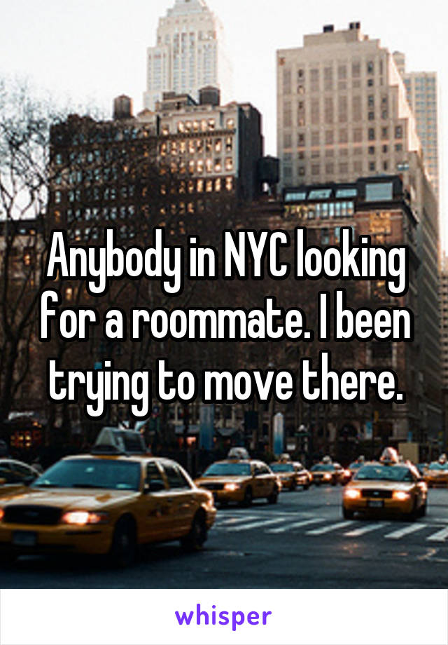Anybody in NYC looking for a roommate. I been trying to move there.