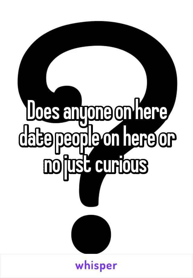 Does anyone on here date people on here or no just curious
