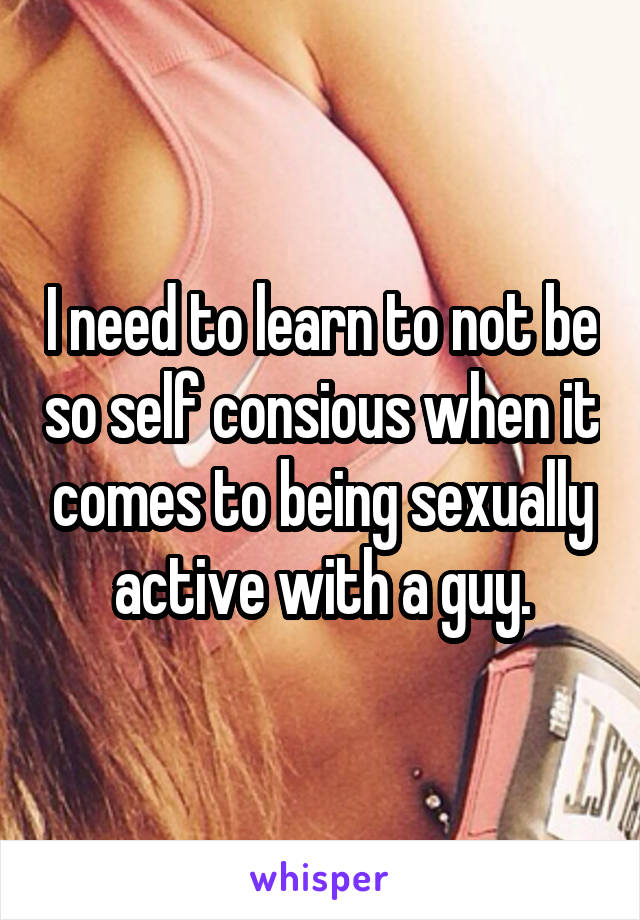 I need to learn to not be so self consious when it comes to being sexually active with a guy.