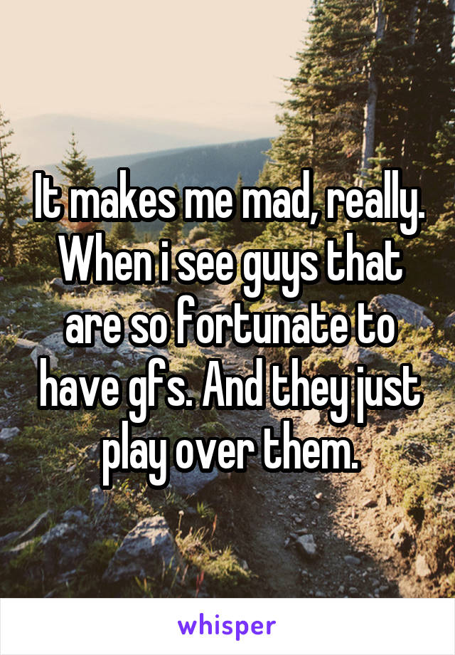 It makes me mad, really. When i see guys that are so fortunate to have gfs. And they just play over them.