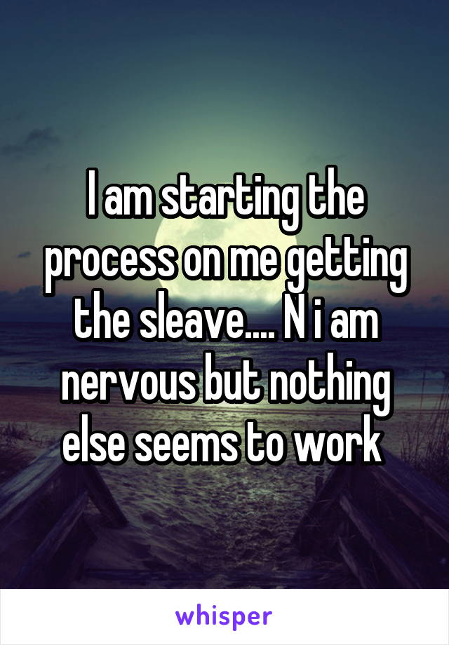 I am starting the process on me getting the sleave.... N i am nervous but nothing else seems to work