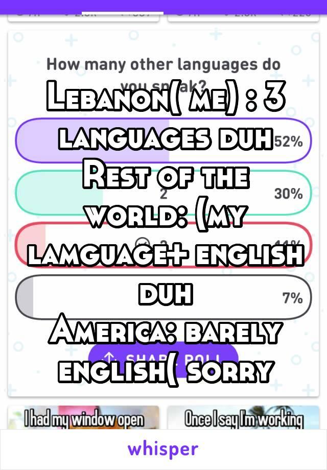 Lebanon( me) : 3 languages duh Rest of the world: (my lamguage+ english duh America: barely english( sorry