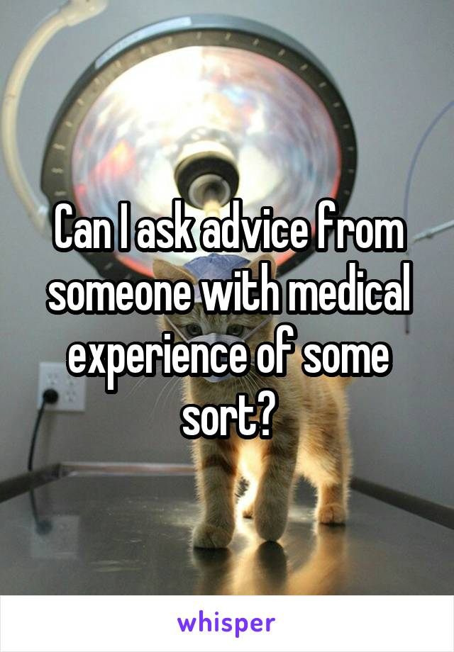 Can I ask advice from someone with medical experience of some sort?