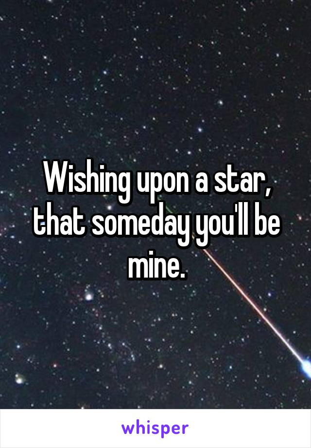 Wishing upon a star, that someday you'll be mine.