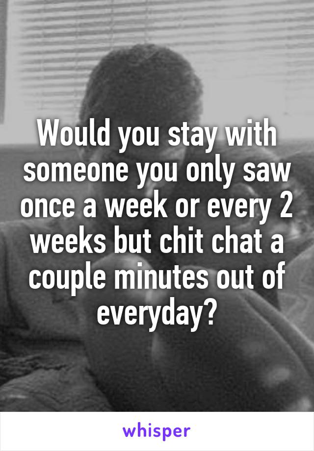 Would you stay with someone you only saw once a week or every 2 weeks but chit chat a couple minutes out of everyday?