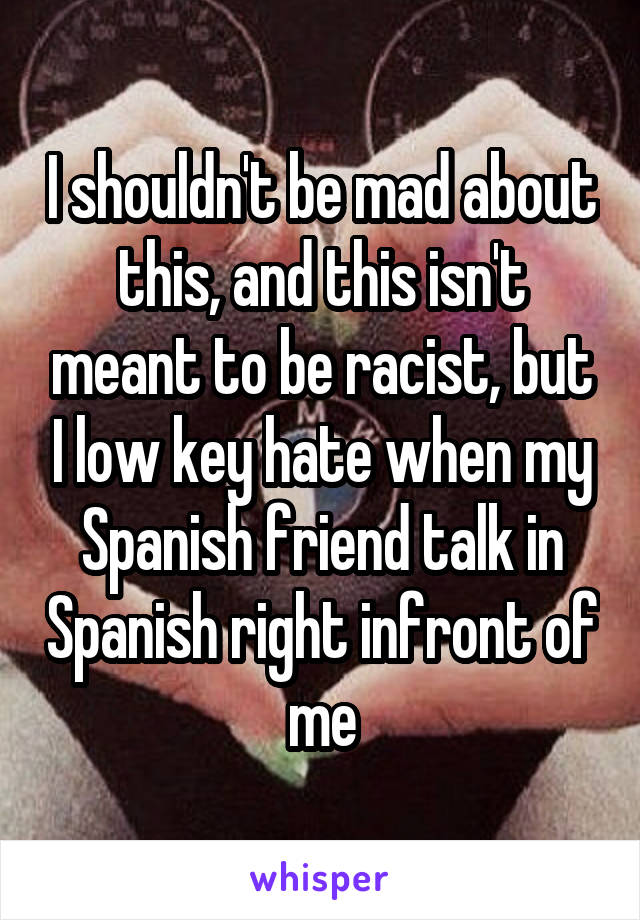 I shouldn't be mad about this, and this isn't meant to be racist, but I low key hate when my Spanish friend talk in Spanish right infront of me