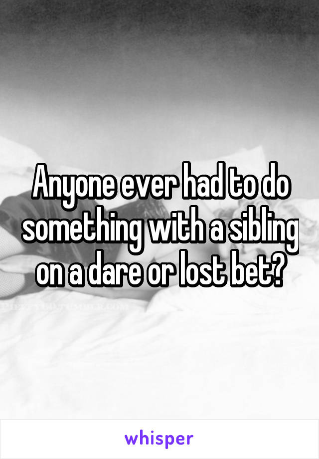 Anyone ever had to do something with a sibling on a dare or lost bet?
