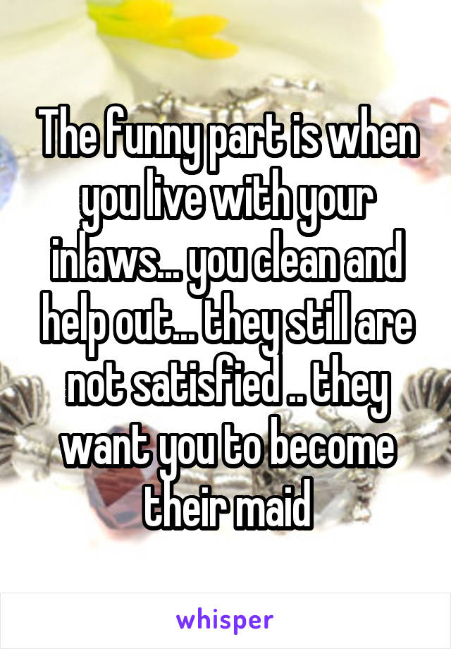 The funny part is when you live with your inlaws... you clean and help out... they still are not satisfied .. they want you to become their maid