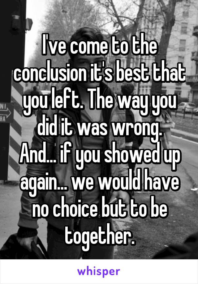 I've come to the conclusion it's best that you left. The way you did it was wrong. And... if you showed up again... we would have no choice but to be together.